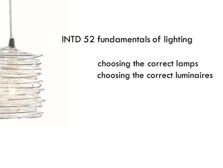 INTD 52 fundamentals of lighting choosing the correct lamps choosing the correct luminaires.