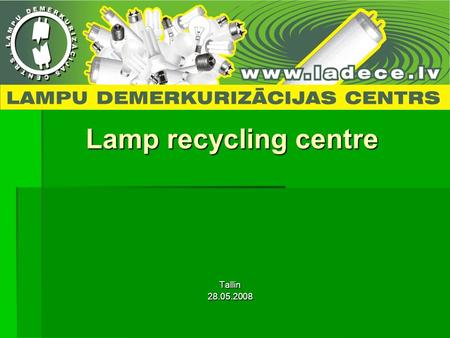Lamp recycling centre Tallin28.05.2008. Some facts: Founded in 1991, Liepaja Founded in 1991, Liepaja The only one lamp recycler in Baltic states The.