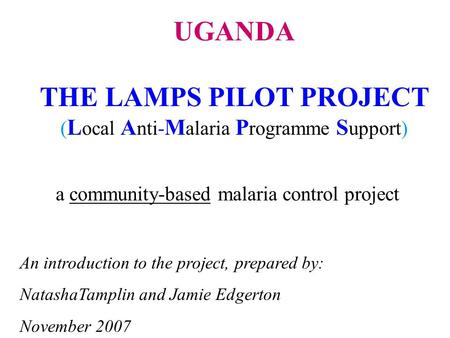 A community-based malaria control project An introduction to the project, prepared by: NatashaTamplin and Jamie Edgerton November 2007 UGANDA THE LAMPS.
