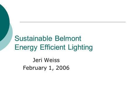 Sustainable Belmont Energy Efficient Lighting Jeri Weiss February 1, 2006.