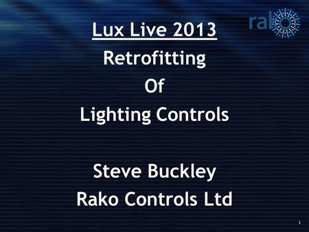 1 Lux Live 2013 Retrofitting Of Lighting Controls Steve Buckley Rako Controls Ltd.