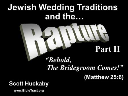 Scott Huckaby www.BibleTract.org Behold, The Bridegroom Comes! (Matthew 25:6) Jewish Wedding Traditions and the… Part II.