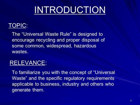 1 INTRODUCTION TOPIC: The Universal Waste Rule is designed to encourage recycling and proper disposal of some common, widespread, hazardous wastes. RELEVANCE: