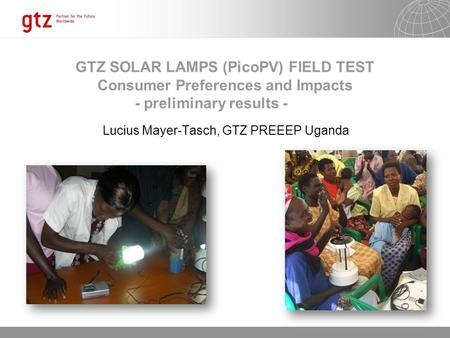 12.06.2014 Seite 1 GTZ SOLAR LAMPS (PicoPV) FIELD TEST Consumer Preferences and Impacts - preliminary results - Lucius Mayer-Tasch, GTZ PREEEP Uganda.