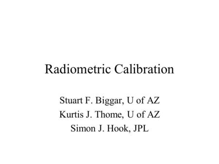 Radiometric Calibration Stuart F. Biggar, U of AZ Kurtis J. Thome, U of AZ Simon J. Hook, JPL.