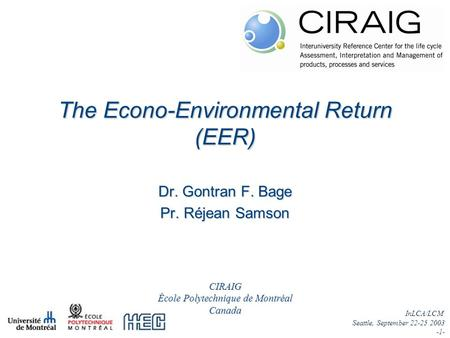 InLCA/LCM Seattle, September 22-25 2003 -1- Dr. Gontran F. Bage Pr. Réjean Samson The Econo-Environmental Return (EER) CIRAIG École Polytechnique de Montréal.