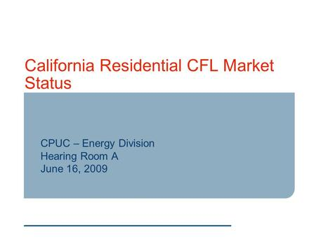California Residential CFL Market Status CPUC – Energy Division Hearing Room A June 16, 2009.