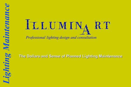 Lighting Maintenance Professional lighting design and consultation The Dollars and Sense of Planned Lighting Maintenance.
