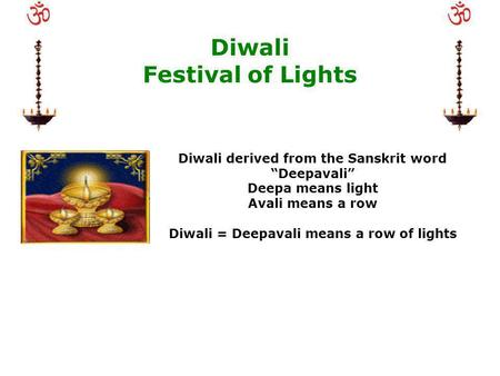 Diwali Festival of Lights Diwali derived from the Sanskrit word Deepavali Deepa means light Avali means a row Diwali = Deepavali means a row of lights.