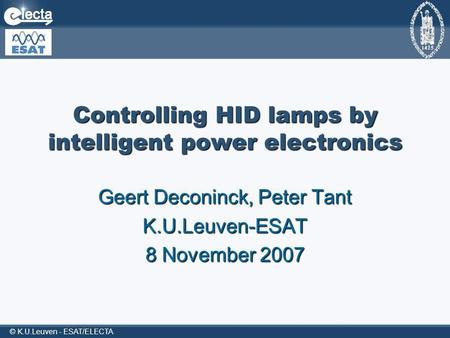 © K.U.Leuven - ESAT/ELECTA Controlling HID lamps by intelligent power electronics Geert Deconinck, Peter Tant K.U.Leuven-ESAT 8 November 2007.