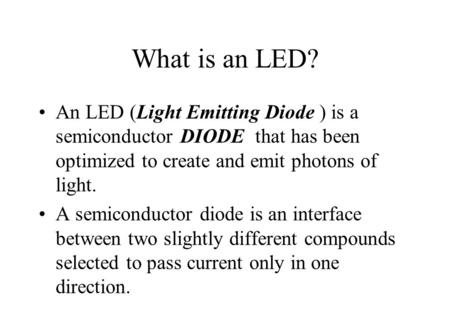 What is an LED? An LED (Light Emitting Diode ) is a semiconductor DIODE that has been optimized to create and emit photons of light. A semiconductor diode.