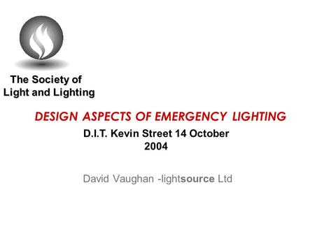The Society of Light and Lighting The Society of Light and Lighting DESIGN ASPECTS OF EMERGENCY LIGHTING David Vaughan -lightsource Ltd D.I.T. Kevin Street.