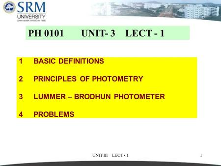 UNIT III LECT - 11 1BASIC DEFINITIONS 2PRINCIPLES OF PHOTOMETRY 3LUMMER – BRODHUN PHOTOMETER 4PROBLEMS PH 0101 UNIT- 3 LECT - 1.