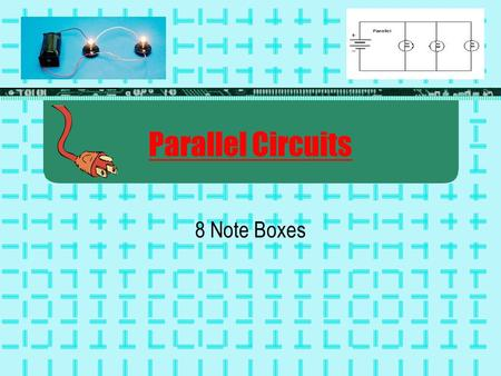 Parallel Circuits 8 Note Boxes. Quick Review The electrons that move to make electricity come mostly from the wires in the circuit, not the battery. Metals.