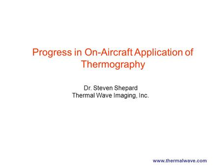 Progress in On-Aircraft Application of Thermography Dr. Steven Shepard Thermal Wave Imaging, Inc. www.thermalwave.com.