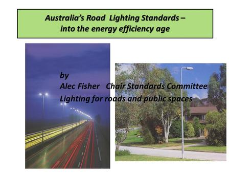 Australias Road Lighting Standards – into the energy efficiency age by Alec Fisher Chair Standards Committee Lighting for roads and public spaces.