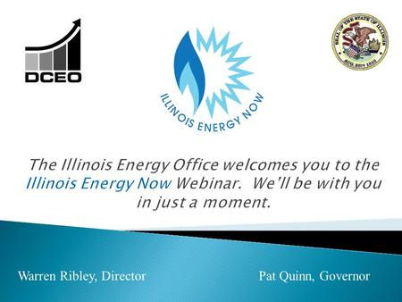 Warren Ribley, Director Pat Quinn, Governor. 1. Illinois Energy Now Defined, Programs & Funding: Carol Kulek 2. Program Year 3 Summary: Byron Lloyd.
