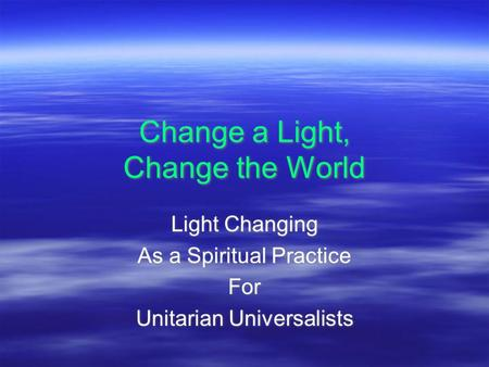 Change a Light, Change the World Light Changing As a Spiritual Practice For Unitarian Universalists Light Changing As a Spiritual Practice For Unitarian.