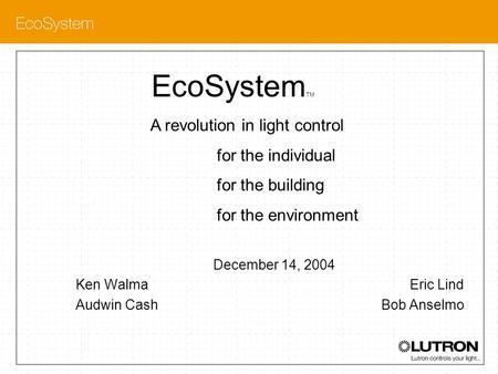 EcoSystem TM December 14, 2004 Ken Walma Eric Lind Audwin Cash Bob Anselmo A revolution in light control for the individual for the building for the environment.