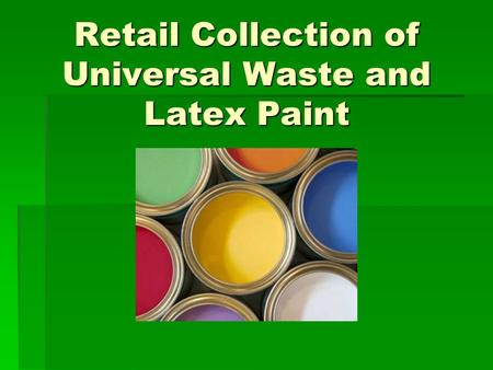 Retail Collection of Universal Waste and Latex Paint.