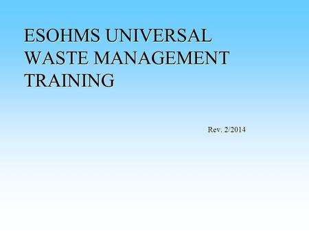 ESOHMS UNIVERSAL WASTE MANAGEMENT TRAINING Rev. 2/2014.