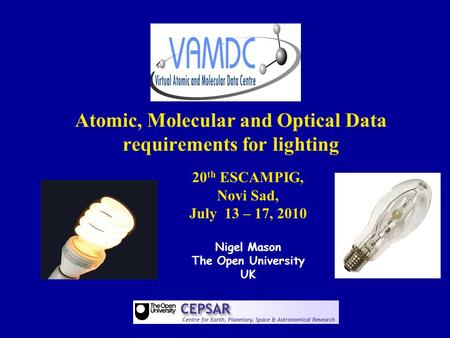 Atomic, Molecular and Optical Data requirements for lighting 20 th ESCAMPIG, Novi Sad, July 13 – 17, 2010 Nigel Mason The Open University UK.