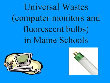 Universal Wastes (computer monitors and fluorescent bulbs) in Maine Schools.