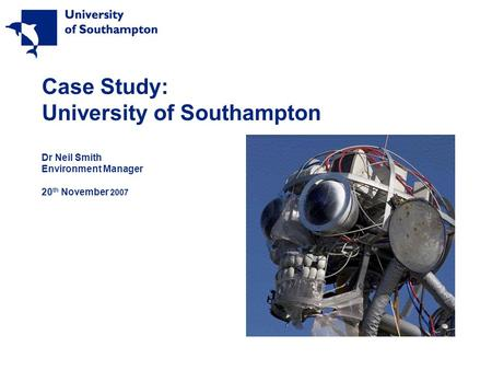 Case Study: University of Southampton Dr Neil Smith Environment Manager 20 th November 2007.
