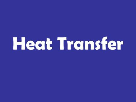 Heat Transfer. 1. The emission of energy in waves. 2. Heat transfer through contact. 3. Heat transfer through circulation due to differences in density.