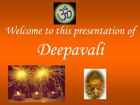 Welcome to this presentation of Deepavali. What is Deepavali? Diwali derived from the Sanskrit word Deepavali Deepavali = Deep + Avali Deep = light Avali.