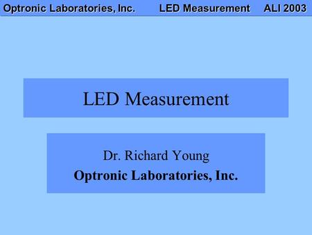 Optronic Laboratories, Inc. LED Measurement ALI 2003 LED Measurement Dr. Richard Young Optronic Laboratories, Inc.
