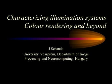 J Schanda University Veszprém, Department of Image Processing and Neurocomputing, Hungary Characterizing illumination systems Colour rendering and beyond.