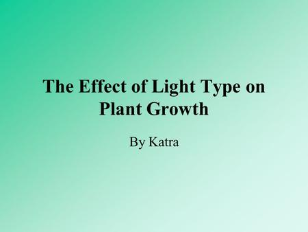 The Effect of Light Type on Plant Growth By Katra.