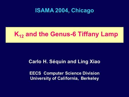 ISAMA 2004, Chicago K 12 and the Genus-6 Tiffany Lamp Carlo H. Séquin and Ling Xiao EECS Computer Science Division University of California, Berkeley.