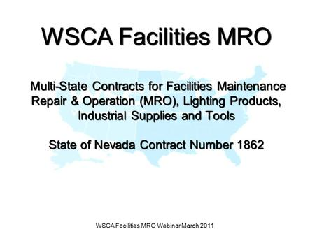 WSCA Facilities MRO Webinar March 2011 WSCA Facilities MRO Multi-State Contracts for Facilities Maintenance Repair & Operation (MRO), Lighting Products,