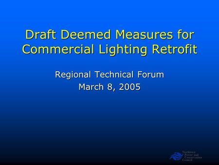 Northwest Power and Conservation Council Draft Deemed Measures for Commercial Lighting Retrofit Regional Technical Forum March 8, 2005.
