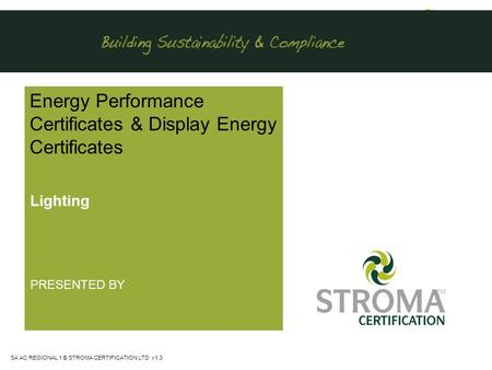 SA AC REGIONAL 1 © STROMA CERTIFICATION LTD v1.3 Energy Performance Certificates & Display Energy Certificates Lighting PRESENTED BY.