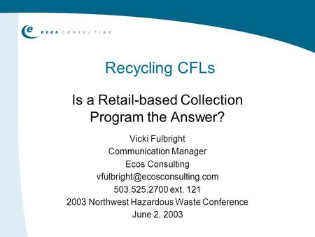 Recycling CFLs Is a Retail-based Collection Program the Answer? Vicki Fulbright Communication Manager Ecos Consulting 503.525.2700.