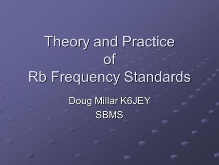Theory and Practice of Rb Frequency Standards Doug Millar K6JEY SBMS.