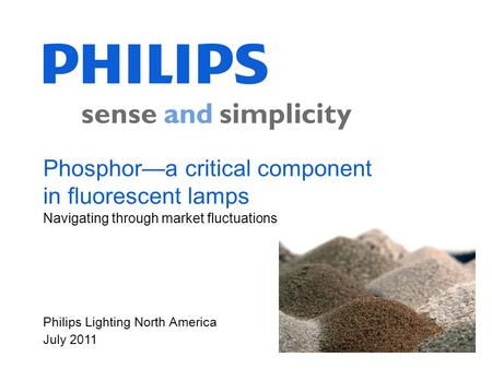 Philips Lighting North America July 2011 Phosphora critical component in fluorescent lamps Navigating through market fluctuations.