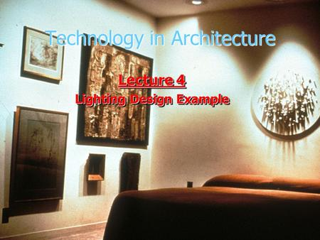 Technology in Architecture Lecture 4 Lighting Design Example Lecture 4 Lighting Design Example.