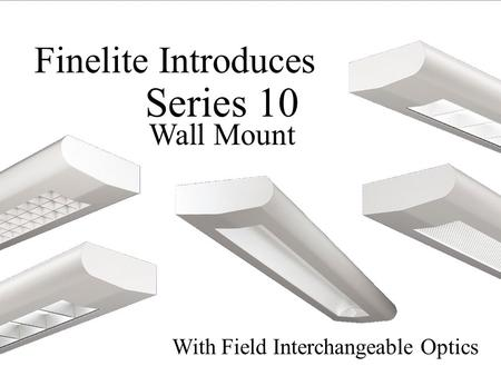 With Field Interchangeable Optics Finelite Introduces Series 10 Wall Mount.