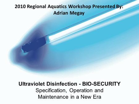 Ultraviolet Disinfection - BIO-SECURITY Specification, Operation and Maintenance in a New Era 2010 Regional Aquatics Workshop Presented By: Adrian Megay.