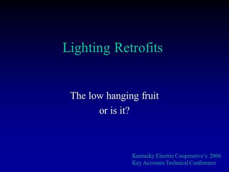 Lighting Retrofits The low hanging fruit or is it? Kentucky Electric Cooperatives 2006 Key Accounts Technical Conference.