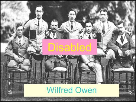 Disabled Wilfred Owen. dark, grey, Voices of Voices of He sat in a wheeled chair, waiting for dark, And shivered in his ghastly suit of grey, Legless,