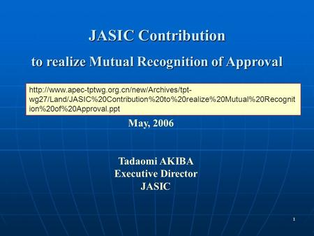 1 JASIC Contribution to realize Mutual Recognition of Approval May, 2006 Tadaomi AKIBA Executive Director JASIC