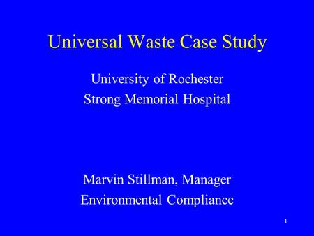 1 Universal Waste Case Study University of Rochester Strong Memorial Hospital Marvin Stillman, Manager Environmental Compliance.