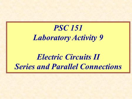 PSC 151 Laboratory Activity 9 Electric Circuits II Series and Parallel Connections.