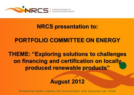 1 NRCS presentation to: PORTFOLIO COMMITTEE ON ENERGY THEME: Exploring solutions to challenges on financing and certification on locally produced renewable.