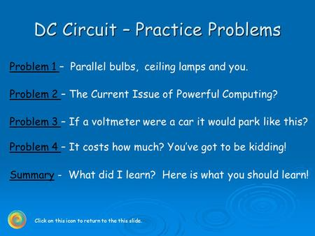 DC Circuit – Practice Problems Problem 1 Problem 1 – Parallel bulbs, ceiling lamps and you. Problem 2 Problem 2 – The Current Issue of Powerful Computing?